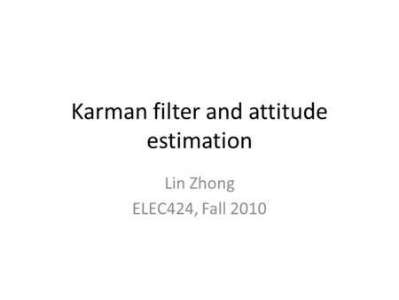 Karman filter and attitude estimation Lin Zhong ELEC424, Fall 2010.
