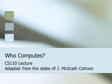 Who Computes? CS110 Lecture Adapted from the slides of J. McGrath Cohoon.