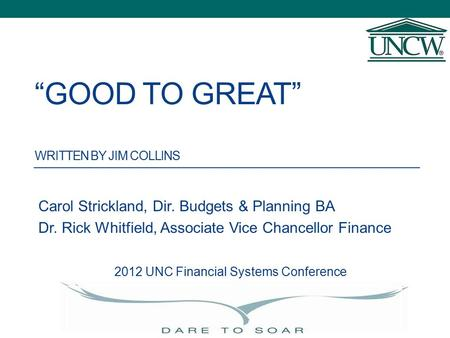 """GOOD TO GREAT"" WRITTEN BY JIM COLLINS Carol Strickland, Dir. Budgets & Planning BA Dr. Rick Whitfield, Associate Vice Chancellor Finance 2012 UNC Financial."