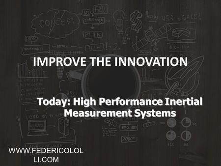 IMPROVE THE INNOVATION Today: High Performance Inertial Measurement Systems WWW.FEDERICOLOL LI.COM.