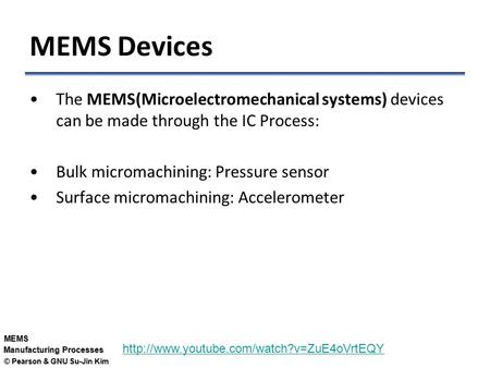 © Pearson & GNU Su-Jin Kim MEMS Manufacturing Processes MEMS Devices The MEMS(Microelectromechanical systems) devices can be made through the IC Process: