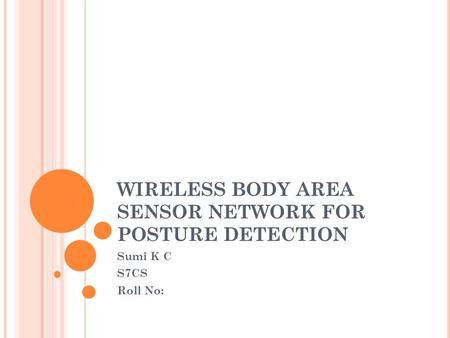 WIRELESS BODY AREA SENSOR NETWORK FOR POSTURE DETECTION Sumi K C S7CS Roll No:
