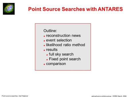 Astrophysics working group - CERN March, 2004 Point source searches, Aart Heijboer 1 Point Source Searches with ANTARES Outline: reconstruction news event.