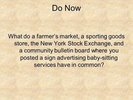 Do Now What do a farmer's market, a sporting goods store, the New York Stock Exchange, and a community bulletin board where you posted a sign advertising.