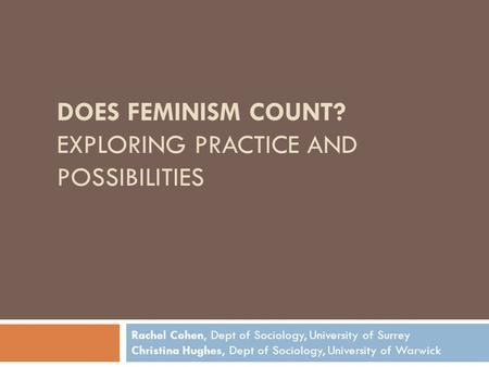 DOES FEMINISM COUNT? EXPLORING PRACTICE AND POSSIBILITIES Rachel Cohen, Dept of Sociology, University of Surrey Christina Hughes, Dept of Sociology, University.
