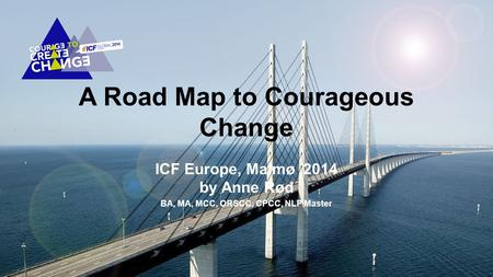 A Road Map to Courageous Change ICF Europe, Malmø 2014 by Anne Rød BA, MA, MCC, ORSCC, CPCC, NLP Master.