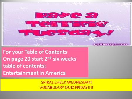For your Table of Contents On page 20 start 2 nd six weeks table of contents: Entertainment in America SPIRAL CHECK WEDNESDAY! VOCABULARY QUIZ FRIDAY!!!!