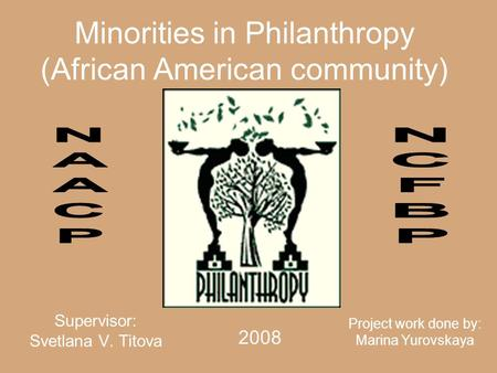 Minorities in Philanthropy (African American community) Supervisor: Svetlana V. Titova Project work done by: Marina Yurovskaya 2008.