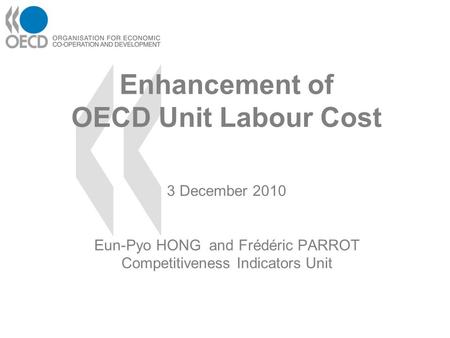 Enhancement of OECD Unit Labour Cost 3 December 2010 Eun-Pyo HONG and Frédéric PARROT Competitiveness Indicators Unit.