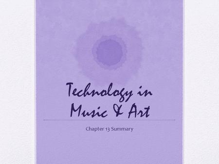 Technology in Music & Art Chapter 13 Summary. Why Integrate Technology into the Arts? -Expand modes of expression -Literacies for an Information Age -Creative.