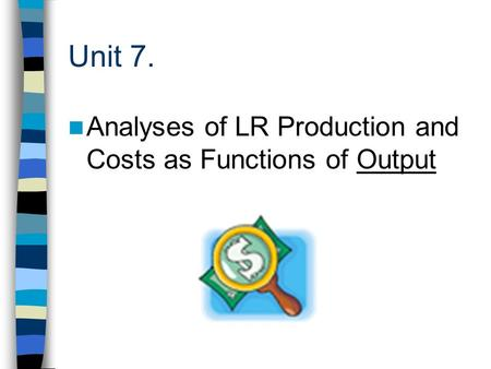 Unit 7. Analyses of LR Production and Costs as Functions of Output.