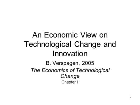 1 An Economic View on Technological Change and Innovation B. Verspagen, 2005 The Economics of Technological Change Chapter 1.