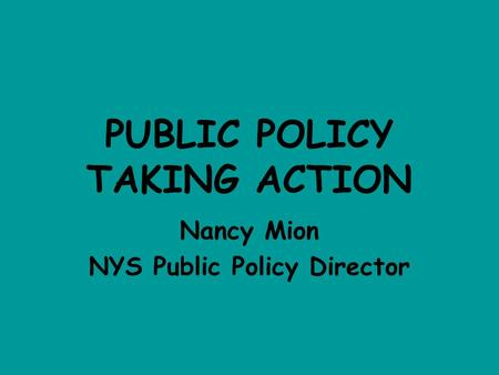PUBLIC POLICY TAKING ACTION Nancy Mion NYS Public Policy Director.