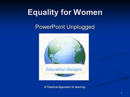Equality for Women PowerPoint Unplugged 1 A Practical Approach to learning.