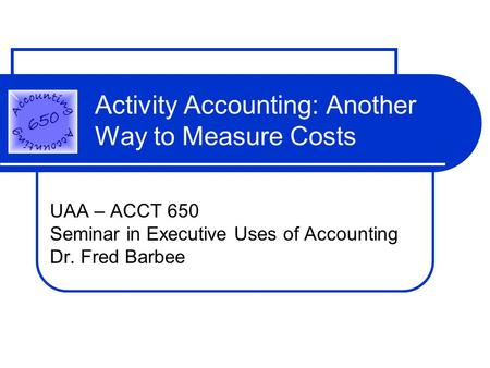 Activity Accounting: Another Way to Measure Costs UAA – ACCT 650 Seminar in Executive Uses of Accounting Dr. Fred Barbee.