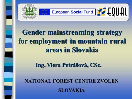 NATIONAL FOREST CENTRE ZVOLEN SLOVAKIA Gender mainstreaming strategy for employment in mountain rural areas in Slovakia Ing. Viera Petrášová, CSc.
