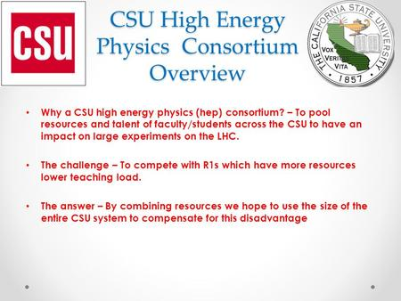 CSU High Energy Physics Consortium Overview Why a CSU high energy physics (hep) consortium? – To pool resources and talent of faculty/students across the.