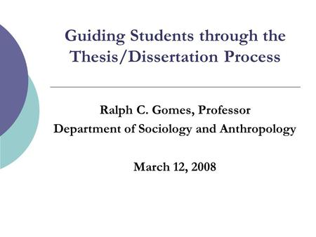 Guiding Students through the Thesis/Dissertation Process Ralph C. Gomes, Professor Department of Sociology and Anthropology March 12, 2008.