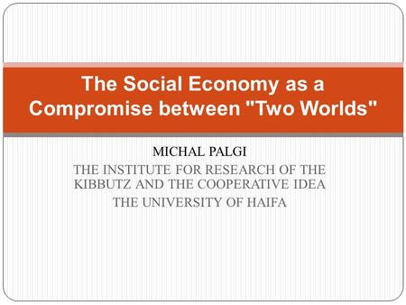 MICHAL PALGI THE INSTITUTE FOR RESEARCH OF THE KIBBUTZ AND THE COOPERATIVE IDEA THE UNIVERSITY OF HAIFA The Social Economy as a Compromise between Two.