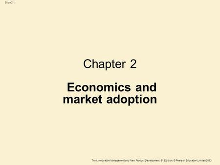 Trott, Innovation Management and New Product Development, 5 th Edition, © Pearson Education Limited 2013 Slide 2.1 Chapter 2 Economics and market adoption.