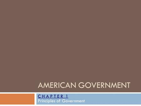 AMERICAN GOVERNMENT C H A P T E R 1 Principles of Government.