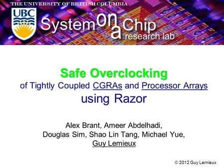 Safe Overclocking Safe Overclocking of Tightly Coupled CGRAs and Processor Arrays using Razor © 2012 Guy Lemieux Alex Brant, Ameer Abdelhadi, Douglas Sim,