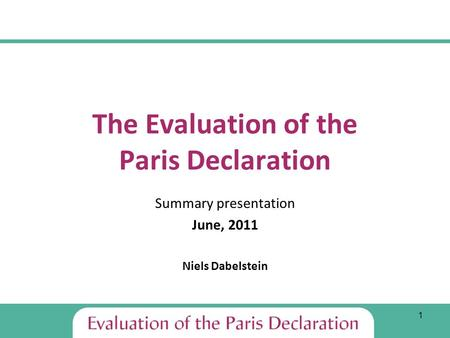 1 The Evaluation of the Paris Declaration Summary presentation June, 2011 Niels Dabelstein.