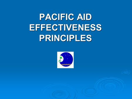 PACIFIC AID EFFECTIVENESS PRINCIPLES. Purpose of Presentation Provide an overview of Pacific Principles on Aid Effectiveness Provide an overview of Pacific.