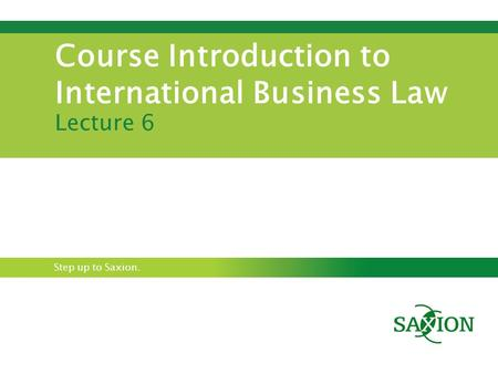 Step up to Saxion. Course Introduction to International Business Law Lecture 6.