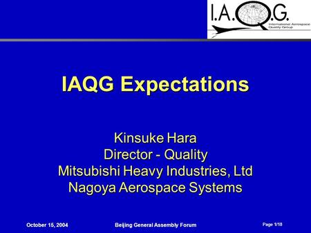 Page 1/18 October 15, 2004Beijing General Assembly Forum IAQG Expectations Kinsuke Hara Director - Quality Mitsubishi Heavy Industries, Ltd Nagoya Aerospace.