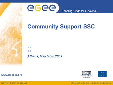 EGEE-III INFSO-RI-222667 Enabling Grids for E-sciencE www.eu-egee.org EGEE and gLite are registered trademarks ?? Athens, May 5-6th 2009 Community Support.