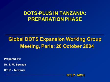 DOTS-PLUS IN TANZANIA: PREPARATION PHASE Global DOTS Expansion Working Group Meeting, Paris: 28 October 2004 NTLP - MOH Prepared by: Dr. S. M. Egwaga NTLP.