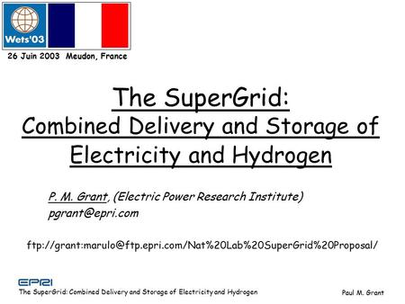 The SuperGrid: Combined Delivery and Storage of Electricity and Hydrogen Paul M. Grant 26 Juin 2003 Meudon, France P. M. Grant, (Electric Power Research.