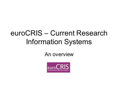 EuroCRIS – Current Research Information Systems An overview.