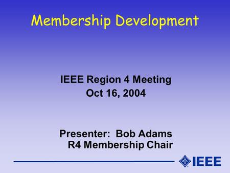 Membership Development IEEE Region 4 Meeting Oct 16, 2004 Presenter: Bob Adams R4 Membership Chair.