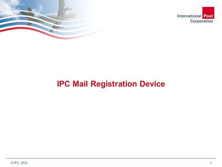 © IPC, 2012 1 IPC Mail Registration Device. © IPC, 2012 2 IPC Mail Registration Device & Future of Mail by Air vision.