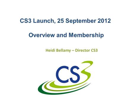 CS3 Launch, 25 September 2012 Overview and Membership Heidi Bellamy – Director CS3.