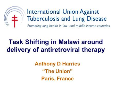 "Task Shifting in Malawi around delivery of antiretroviral therapy Anthony D Harries ""The Union"" Paris, France."
