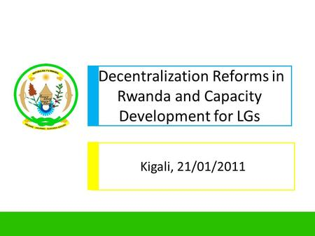 1 Decentralization Reforms in Rwanda and Capacity Development for LGs Kigali, 21/01/2011.