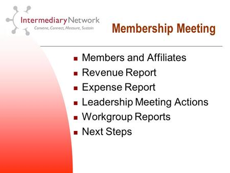 Membership Meeting Members and Affiliates Revenue Report Expense Report Leadership Meeting Actions Workgroup Reports Next Steps.