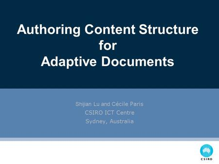 Shijian Lu and C écile Paris CSIRO ICT Centre Sydney, Australia Authoring Content Structure for Adaptive Documents.