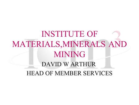 INSTITUTE OF MATERIALS,MINERALS AND MINING DAVID W ARTHUR HEAD OF MEMBER SERVICES.