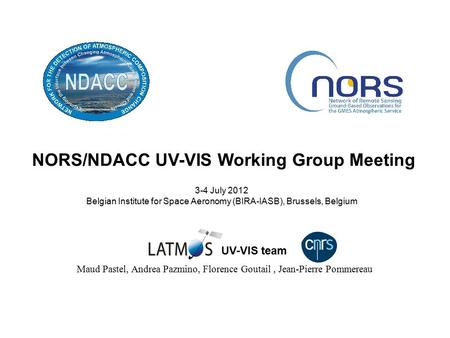 NORS/NDACC UV-VIS Working Group Meeting 3-4 July 2012 Belgian Institute for Space Aeronomy (BIRA-IASB), Brussels, Belgium Maud Pastel, Andrea Pazmino,