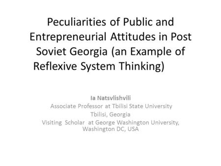 Peculiarities of Public and Entrepreneurial Attitudes in Post Soviet Georgia (an Example of Reflexive System Thinking) Ia Natsvlishvili Associate Professor.
