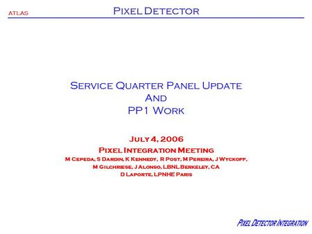 ATLAS Pixel Detector Service Quarter Panel Update And PP1 Work July 4, 2006 Pixel Integration Meeting M Cepeda, S Dardin, K Kennedy, R Post, M Pereira,
