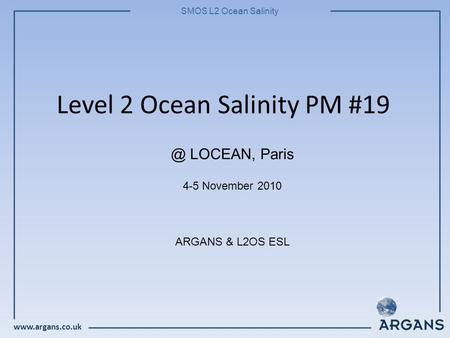 SMOS L2 Ocean Salinity Level 2 Ocean Salinity PM #19 4-5 November 2010 ARGANS & L2OS LOCEAN, Paris.