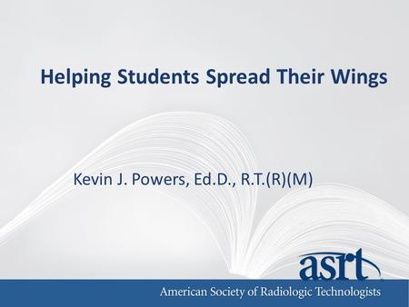 Helping Students Spread Their Wings Kevin J. Powers, Ed.D., R.T.(R)(M)