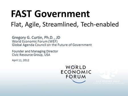 FAST Government Flat, Agile, Streamlined, Tech-enabled Gregory G. Curtin, Ph.D., JD World Economic Forum (WEF) Global Agenda Council on the Future of Government.