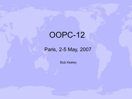 OOPC-12 Paris, 2-5 May, 2007 Bob Keeley. Outline Paris 2-5 May 2007 Work within JCOMM Operations Programme Area Services Programme Area Data Management.