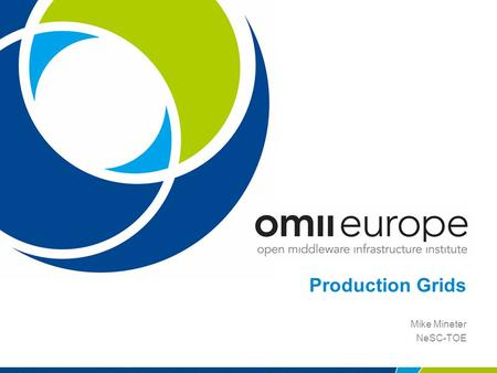Production Grids Mike Mineter NeSC-TOE. EU project: RIO31844-OMII-EUROPE 2 Production Grids - examples 1.EGEE: Enabling Grids for e-Science 2.National.